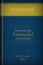 The First Epistle of John Expounded in a Series of Lectures
