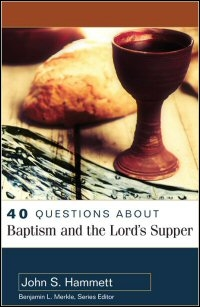 40 Questions about Baptism and the Lord's Supper (40 Questions Series)