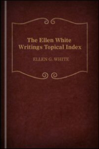 The Ellen White Writings Topical Index