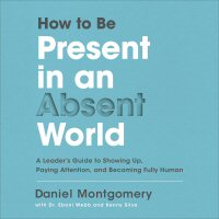 How to Be Present in an Absent World: A Leader's Guide to Showing Up, Paying Attention, and Becoming Fully Human (audio)