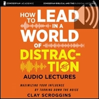 How to Lead in a World of Distraction: Audio Lectures: Four Simple Habits for Turning Down the Noise (audio)