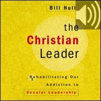 Christian Leader: Rehabilitating Our Addiction to Secular Leadership (audio)