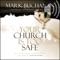 Your Church Is Too Safe: Becoming a Church that Turns the World Upside Down (audio)