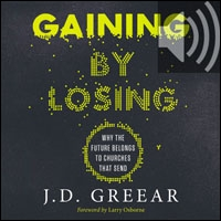 Gaining By Losing: Why the Future Belongs to Churches that Send (audio)