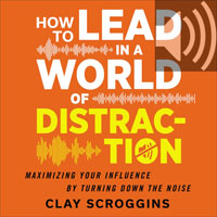 How to Lead in a World of Distraction: Four Simple Habits for Turning Down the Noise (audio)