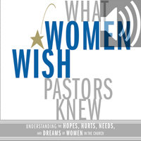 What Women Wish Pastors Knew: Understanding the Hopes, Hurts, Needs, and Dreams of Women in the Church (audio)