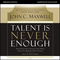 Talent Is Never Enough: Discover the Choices That Will Take You Beyond Your Talent (audio)