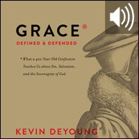 Grace Defined and Defended: What a 400-Year-Old Confession Teaches Us about Sin, Salvation, and the Sovereignty of God (audio)