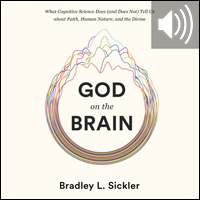 God on the Brain: What Cognitive Science Does (and Does Not) Tell Us about Faith, Human Nature, and the Divine (audio)