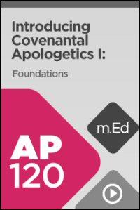 AP120 Introducing Covenantal Apologetics I: Foundations