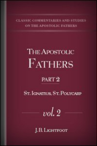 The Apostolic Fathers, Part II, Vol. II: S. Ignatius, S. Polycarp: Revised Texts