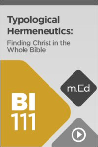 BI111 Typological Hermeneutics: Finding Christ in the Whole Bible