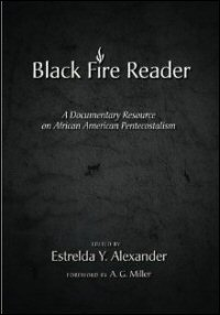 The Black Fire Reader: A Documentary Resource on African American Pentecostalism