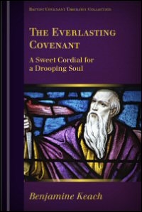 The Everlasting Covenant: A Sweet Cordial for a Drooping Soul: or, The Excellent Nature of the Covenant of Grace Opened