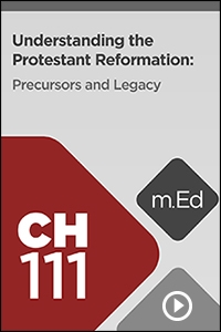 CH111 Understanding the Protestant Reformation: Precursors and Legacy