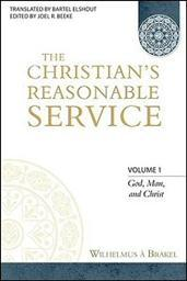 The Christian's Reasonable Service, Volume 1: God, Man, and Christ