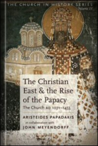 The Christian East and the Rise of the Papacy: The Church AD 1071–1453