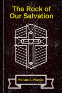 The Rock of Our Salvation: A Treatise respecting the Natures, Person, Offices, Work Sufferings, and Glory of Jesus Christ