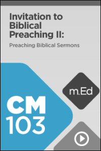 CM103 Invitation to Biblical Preaching II: Preaching Biblical Sermons