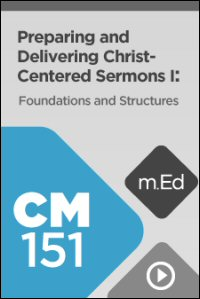 CM151 Preparing and Delivering Christ-Centered Sermons I: Foundations and Structures