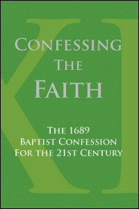 Confessing the Faith: The 1689 Baptist Confession for the 21st Century