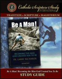 Be a Man! Becoming the Man God Created You to Be