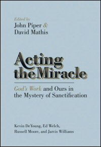 Acting the Miracle: God's Work and Ours in the Mystery of Sanctification