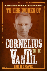 Introduction to the Works of Cornelius Van Til 1895–1987
