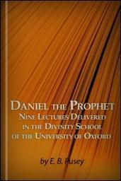 Daniel the Prophet: Nine Lectures, Delivered in the Divinity School of the University of Oxford, with Copious Notes