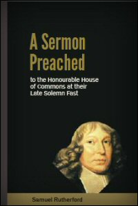 A sermon preached to the Honourable House of Commons at their late solemne fast, Wednesday, Jan. 31, 1644 by Samuel Rutherfurd