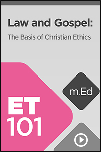 ET101 Law and Gospel: The Basis of Christian Ethics