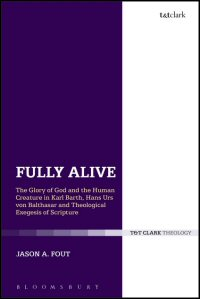 Fully Alive: The Glory of God and the Human Creature in Karl Barth, Hans Urs von Balthasar and Theological Exegesis of Scripture