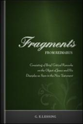 Fragments from Reimarus: Consisting of Brief Critical Remarks on the Object of Jesus and his Disciples as seen in the New Testament