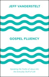 Gospel Fluency: Speaking the Truths of Jesus into the Everyday Stuff of Life