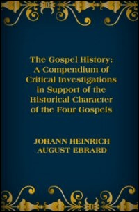 The Gospel History: A Compendium of Critical Investigations in Support of the Historical Character of the Four Gospels