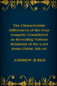 The Characteristic Differences of the Four Gospels: Considered as Revealing Various Relations of the Lord Jesus Christ