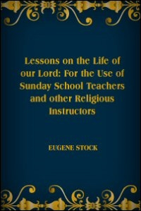 Lessons on the Life of Our Lord: For the Use of Sunday School Teachers and Other Religious Instructors