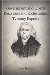 Government and Liberty Described; and Ecclesiastical Tyranny Exposed