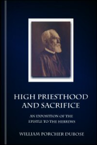 High Priesthood and Sacrifice: An Exposition of the Epistle to the Hebrews