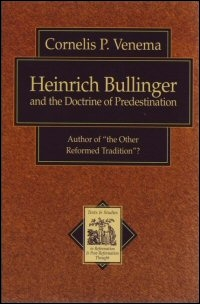 """Heinrich Bullinger and the Doctrine of Predestination: Author of """"The Other Reformed Tradition""""?"""