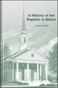 A History of the Baptists in Maine; Together with Brief Notices of Societies and Institutions, and a Dictionary of the Labors of Each Minister