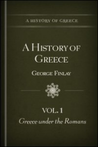 A History of Greece from Its Conquest by the Romans to the Present Time B.C. 146 to A.D. 1864, Volume 1: Greece under the Romans B.C. 146–A.D. 716