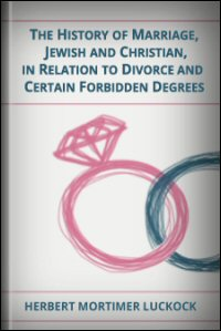 The History of Marriage: Jewish and Christian in Relation to Divorce and Certain Forbidden Degrees