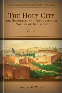 The Holy City; or Historical and Topographical Notices of Jerusalem
