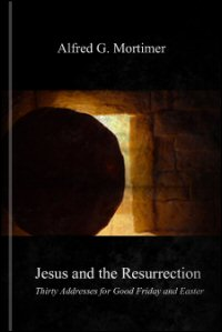 Jesus and the Resurrection: Thirty Addresses for Good Friday and Easter