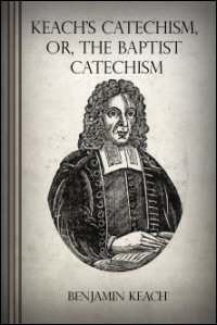 The Baptist Catechism, Commonly Called Keach's Catechism: Or, a Brief Instruction in the Principles of the Christian Religion