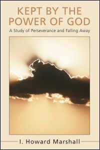 Kept by the Power of God: A Study of Perseverance and Falling Away