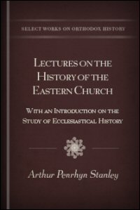 Lectures on the History of the Eastern Church with an Introduction on the Study of Ecclesiastical History