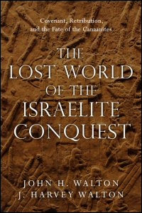 The Lost World of the Israelite Conquest: Covenant, Retribution, and the Fate of the Canaanites