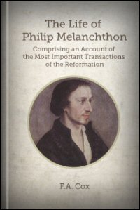 The Life of Philip Melancthon, Comprising an Account of the Most Important Transactions of the Reformation
